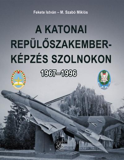 Fekete István - M. Szabó Miklós - A katonai repülőszakember-képzés Szolnokon 1967-1996