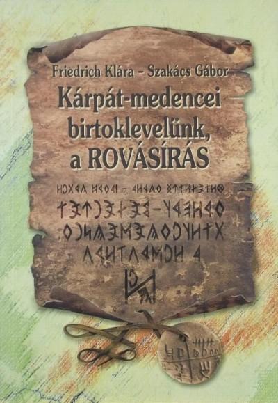 Friedrich Klára - Szakács Gábor - Kárpát-medencei birtoklevelünk, a rovásírás