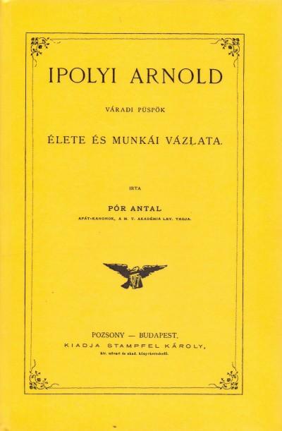 Pór Antal - Ipolyi Arnold váradi püspök élete és munkái vázlata