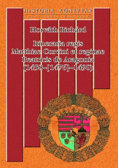 Horváth Richárd - Itineraria regis Matthiae Corvini et reginae Beatricis de Aragonia (1458-[1476]-1490)