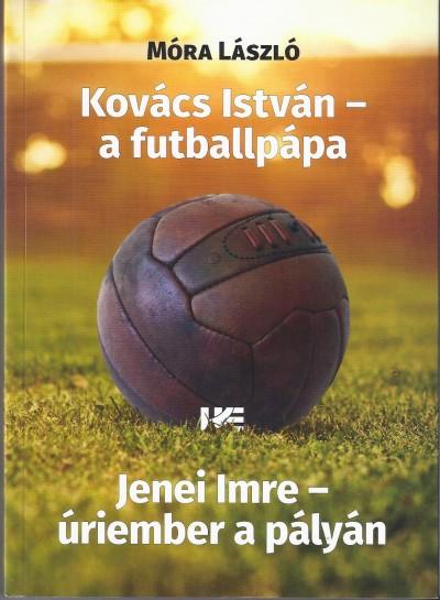 Móra László - Szűcs László  (Szerk.) - Kovács István - a futballpápa