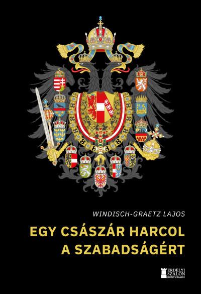 Windisch-Graetz Lajos - Egy császár harcol a szabadságért