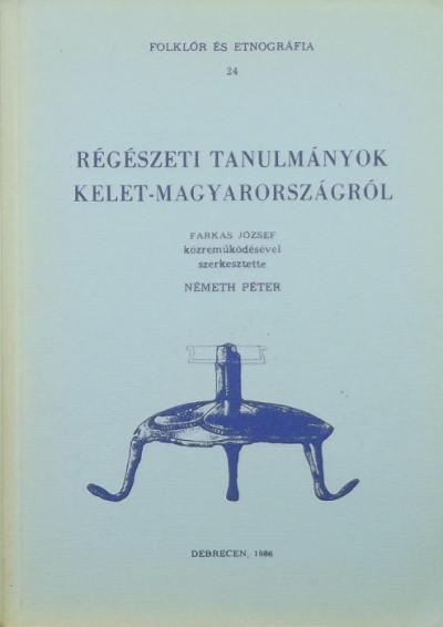 Farkas József  (Szerk.) - Németh Péter  (Szerk.) - Régészeti tanulmányok Kelet-Magyarországról