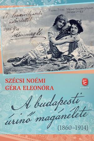 G�ra Eleon�ra - Sz�csi No�mi - A budapesti �rin� mag�n�lete (1860-1914)