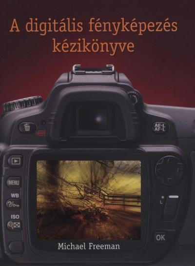 Michael Freeman - A digitális fényképezés kézikönyve