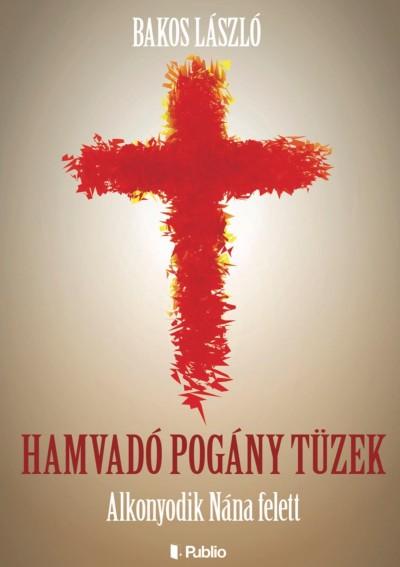 Bakos László - Hamvadó pogány tüzek