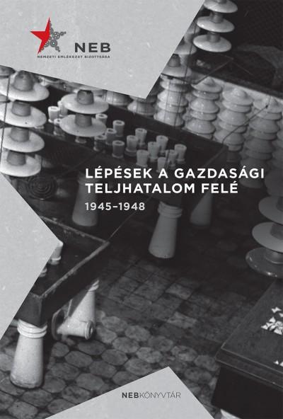 Germuska Pál - Bank Barbara  (Szerk.) - Lépések a gazdasági teljhatalom felé 1945-1948