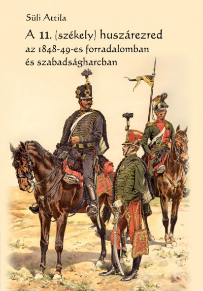 Süli Attila - A 11. (székely) huszárezred az 1848-49-es forradalomban és szabadságharcban