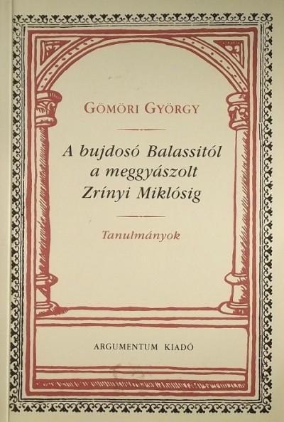 Gömöri György - A bujdosó Balassitól a meggyászolt Zrínyi Miklósig