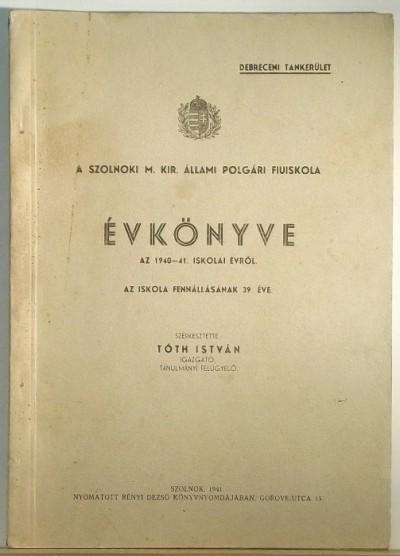 Tóth István - A Szolnoki M. Kir. Polgári Fiuiskola évkönyve az 1940-41. iskolai évről