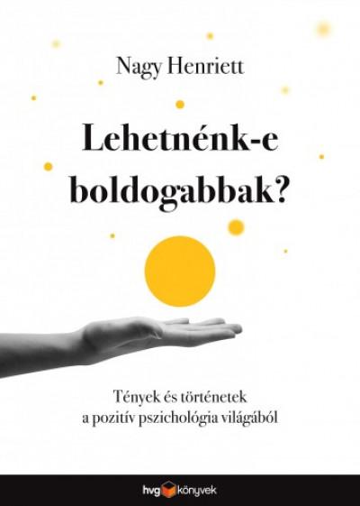 Nagy Henriett - Lehetnénk-e boldogabbak? - Tények és történetek a pozitív pszichológia világából
